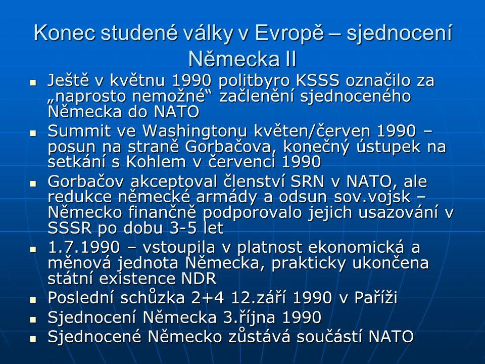 """Konec studené války v Evropě – sjednocení Německa II Ještě v květnu 1990 politbyro KSSS označilo za """"naprosto nemožné začlenění sjednoceného Německa do NATO Ještě v květnu 1990 politbyro KSSS označilo za """"naprosto nemožné začlenění sjednoceného Německa do NATO Summit ve Washingtonu květen/červen 1990 – posun na straně Gorbačova, konečný ústupek na setkání s Kohlem v červenci 1990 Summit ve Washingtonu květen/červen 1990 – posun na straně Gorbačova, konečný ústupek na setkání s Kohlem v červenci 1990 Gorbačov akceptoval členství SRN v NATO, ale redukce německé armády a odsun sov.vojsk – Německo finančně podporovalo jejich usazování v SSSR po dobu 3-5 let Gorbačov akceptoval členství SRN v NATO, ale redukce německé armády a odsun sov.vojsk – Německo finančně podporovalo jejich usazování v SSSR po dobu 3-5 let 1.7.1990 – vstoupila v platnost ekonomická a měnová jednota Německa, prakticky ukončena státní existence NDR 1.7.1990 – vstoupila v platnost ekonomická a měnová jednota Německa, prakticky ukončena státní existence NDR Poslední schůzka 2+4 12.září 1990 v Paříži Poslední schůzka 2+4 12.září 1990 v Paříži Sjednocení Německa 3.října 1990 Sjednocení Německa 3.října 1990 Sjednocené Německo zůstává součástí NATO Sjednocené Německo zůstává součástí NATO"""