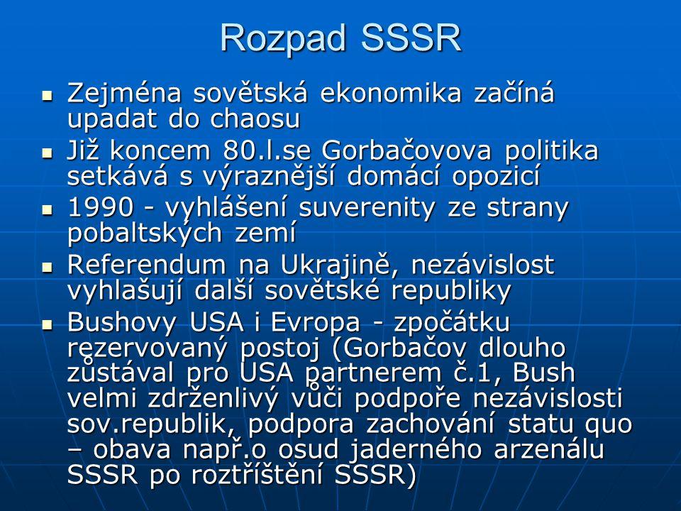 Rozpad SSSR Zejména sovětská ekonomika začíná upadat do chaosu Zejména sovětská ekonomika začíná upadat do chaosu Již koncem 80.l.se Gorbačovova politika setkává s výraznější domácí opozicí Již koncem 80.l.se Gorbačovova politika setkává s výraznější domácí opozicí 1990 - vyhlášení suverenity ze strany pobaltských zemí 1990 - vyhlášení suverenity ze strany pobaltských zemí Referendum na Ukrajině, nezávislost vyhlašují další sovětské republiky Referendum na Ukrajině, nezávislost vyhlašují další sovětské republiky Bushovy USA i Evropa - zpočátku rezervovaný postoj (Gorbačov dlouho zůstával pro USA partnerem č.1, Bush velmi zdrženlivý vůči podpoře nezávislosti sov.republik, podpora zachování statu quo – obava např.o osud jaderného arzenálu SSSR po roztříštění SSSR) Bushovy USA i Evropa - zpočátku rezervovaný postoj (Gorbačov dlouho zůstával pro USA partnerem č.1, Bush velmi zdrženlivý vůči podpoře nezávislosti sov.republik, podpora zachování statu quo – obava např.o osud jaderného arzenálu SSSR po roztříštění SSSR)