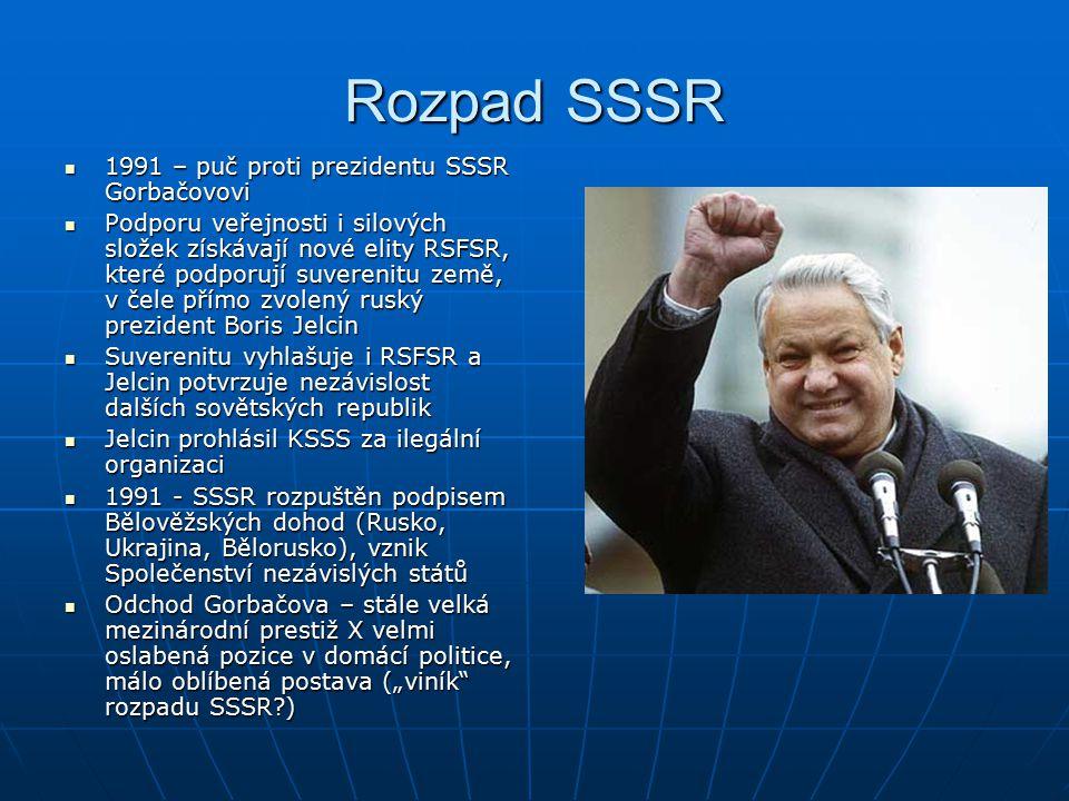 """Rozpad SSSR 1991 – puč proti prezidentu SSSR Gorbačovovi 1991 – puč proti prezidentu SSSR Gorbačovovi Podporu veřejnosti i silových složek získávají nové elity RSFSR, které podporují suverenitu země, v čele přímo zvolený ruský prezident Boris Jelcin Podporu veřejnosti i silových složek získávají nové elity RSFSR, které podporují suverenitu země, v čele přímo zvolený ruský prezident Boris Jelcin Suverenitu vyhlašuje i RSFSR a Jelcin potvrzuje nezávislost dalších sovětských republik Suverenitu vyhlašuje i RSFSR a Jelcin potvrzuje nezávislost dalších sovětských republik Jelcin prohlásil KSSS za ilegální organizaci Jelcin prohlásil KSSS za ilegální organizaci 1991 - SSSR rozpuštěn podpisem Bělověžských dohod (Rusko, Ukrajina, Bělorusko), vznik Společenství nezávislých států 1991 - SSSR rozpuštěn podpisem Bělověžských dohod (Rusko, Ukrajina, Bělorusko), vznik Společenství nezávislých států Odchod Gorbačova – stále velká mezinárodní prestiž X velmi oslabená pozice v domácí politice, málo oblíbená postava (""""viník rozpadu SSSR?) Odchod Gorbačova – stále velká mezinárodní prestiž X velmi oslabená pozice v domácí politice, málo oblíbená postava (""""viník rozpadu SSSR?)"""