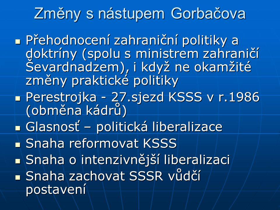 """Změny s nástupem Gorbačova Cílem ve vztazích k Západu – trvalá koexistence, ideologické rozdíly trvají, ale nutná mezinárodní spolupráce, volba mezi přežitím a vzájemným vyhlazením Cílem ve vztazích k Západu – trvalá koexistence, ideologické rozdíly trvají, ale nutná mezinárodní spolupráce, volba mezi přežitím a vzájemným vyhlazením 1987 – """"nové myšlení 1987 – """"nové myšlení Konec 80.let – oficiální odklon od Brežněvovy doktríny (v projevu v Radě Evropy v r.1989 – Gorbačov se zřekl za SSSR sfér vlivu, odmítl pokusy o omezování suverenity států; při návštěvě Finska v r.1989 – """"Sinatrova doktrína na příkladu Maďarska a Polska) Konec 80.let – oficiální odklon od Brežněvovy doktríny (v projevu v Radě Evropy v r.1989 – Gorbačov se zřekl za SSSR sfér vlivu, odmítl pokusy o omezování suverenity států; při návštěvě Finska v r.1989 – """"Sinatrova doktrína na příkladu Maďarska a Polska)"""