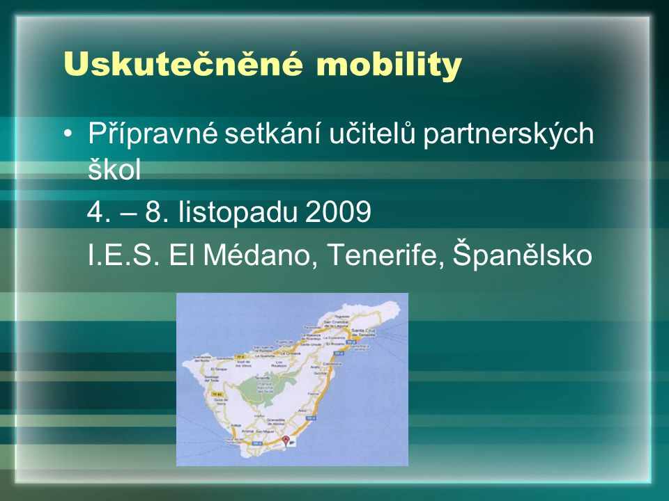 Uskutečněné mobility Přípravné setkání učitelů partnerských škol 4. – 8. listopadu 2009 I.E.S. El Médano, Tenerife, Španělsko