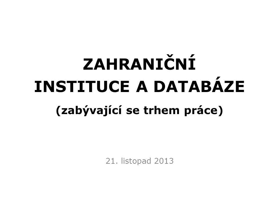 ZAHRANIČNÍ INSTITUCE A DATABÁZE (zabývající se trhem práce) 21. listopad 2013