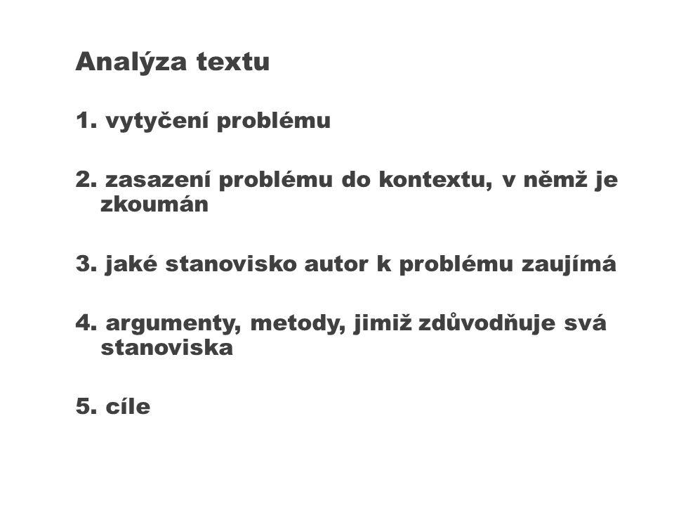 Analýza textu 1. vytyčení problému 2. zasazení problému do kontextu, v němž je zkoumán 3. jaké stanovisko autor k problému zaujímá 4. argumenty, metod