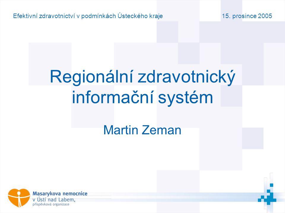 15. prosince 2005Efektivní zdravotnictví v podmínkách Ústeckého kraje Regionální zdravotnický informační systém Martin Zeman