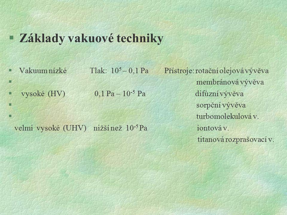 §Základy vakuové techniky §Vakuum nízké Tlak: 10 5 – 0,1 Pa Přístroje: rotační olejová vývěva § membránová vývěva § vysoké (HV) 0,1 Pa – 10 -5 Pa difúzní vývěva § sorpční vývěva § turbomolekulová v.