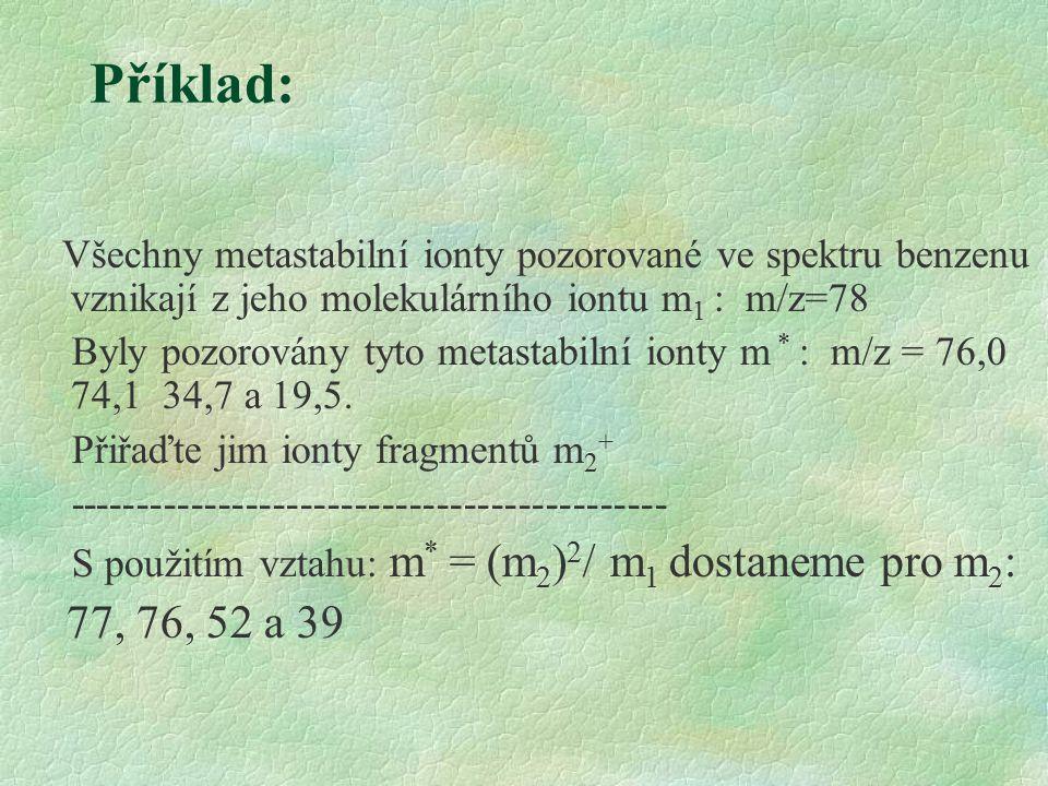 Příklad: Všechny metastabilní ionty pozorované ve spektru benzenu vznikají z jeho molekulárního iontu m 1 : m/z=78 Byly pozorovány tyto metastabilní ionty m * : m/z = 76,0 74,1 34,7 a 19,5.