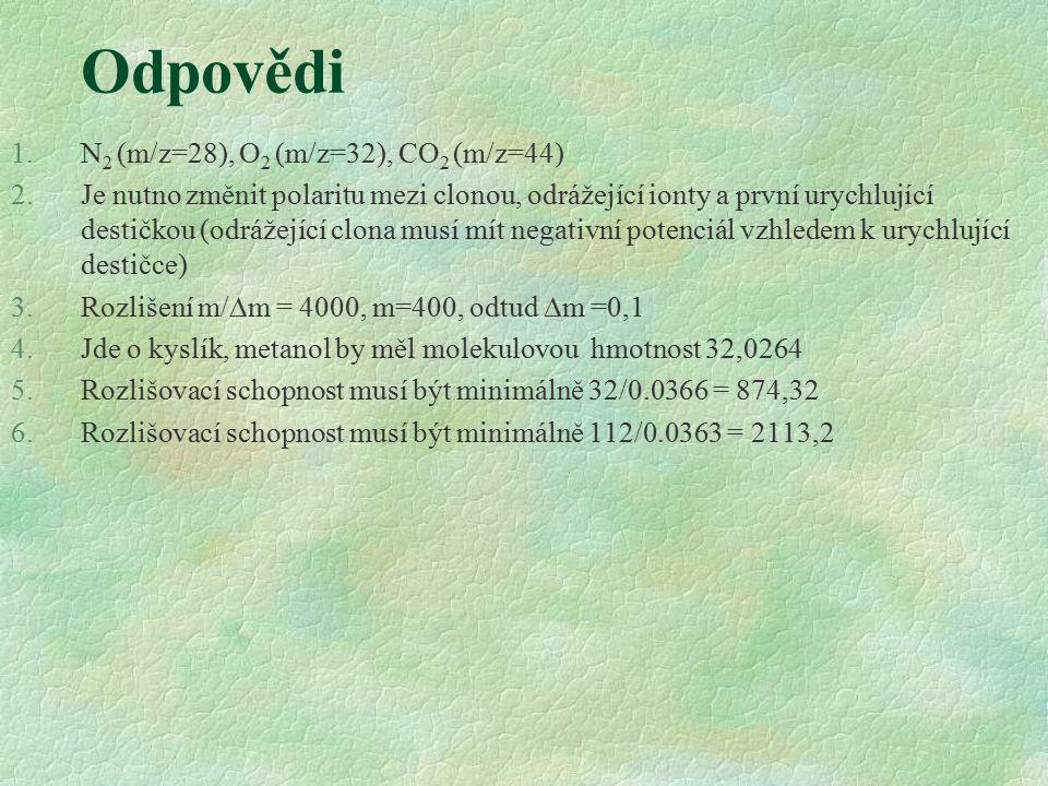 Odpovědi 1.N 2 (m/z=28), O 2 (m/z=32), CO 2 (m/z=44) 2.Je nutno změnit polaritu mezi clonou, odrážející ionty a první urychlující destičkou (odrážející clona musí mít negativní potenciál vzhledem k urychlující destičce) 3.Rozlišení m/  m = 4000, m=400, odtud  m =0,1 4.Jde o kyslík, metanol by měl molekulovou hmotnost 32,0264 5.Rozlišovací schopnost musí být minimálně 32/0.0366 = 874,32 6.Rozlišovací schopnost musí být minimálně 112/0.0363 = 2113,2