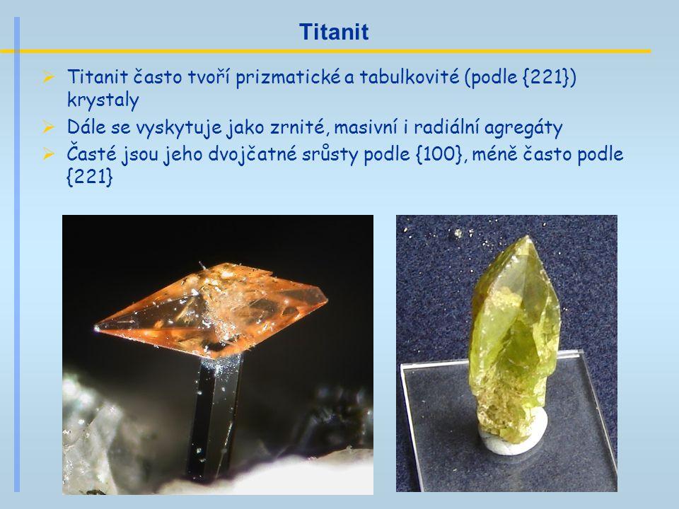 Titanit  Titanit často tvoří prizmatické a tabulkovité (podle {221}) krystaly  Dále se vyskytuje jako zrnité, masivní i radiální agregáty  Časté js