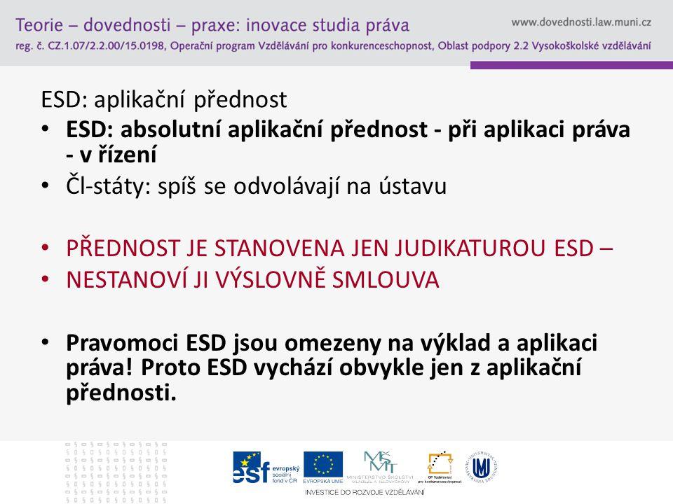 ESD: aplikační přednost ESD: absolutní aplikační přednost - při aplikaci práva - v řízení Čl-státy: spíš se odvolávají na ústavu PŘEDNOST JE STANOVENA