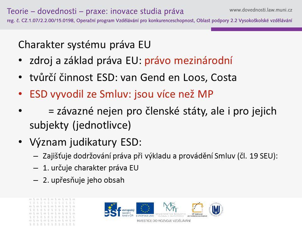 Charakter systému práva EU zdroj a základ práva EU: právo mezinárodní tvůrčí činnost ESD: van Gend en Loos, Costa ESD vyvodil ze Smluv: jsou více než