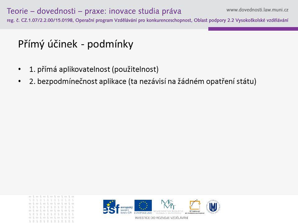 Přímý účinek - podmínky 1. přímá aplikovatelnost (použitelnost) 2. bezpodmínečnost aplikace (ta nezávisí na žádném opatření státu)