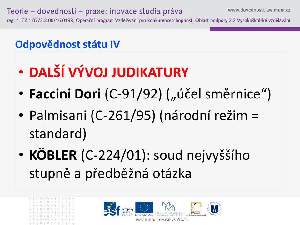"""Odpovědnost státu IV DALŠÍ VÝVOJ JUDIKATURY Faccini Dori (C-91/92) (""""účel směrnice"""") Palmisani (C-261/95) (národní režim = standard) KÖBLER (C-224/01)"""