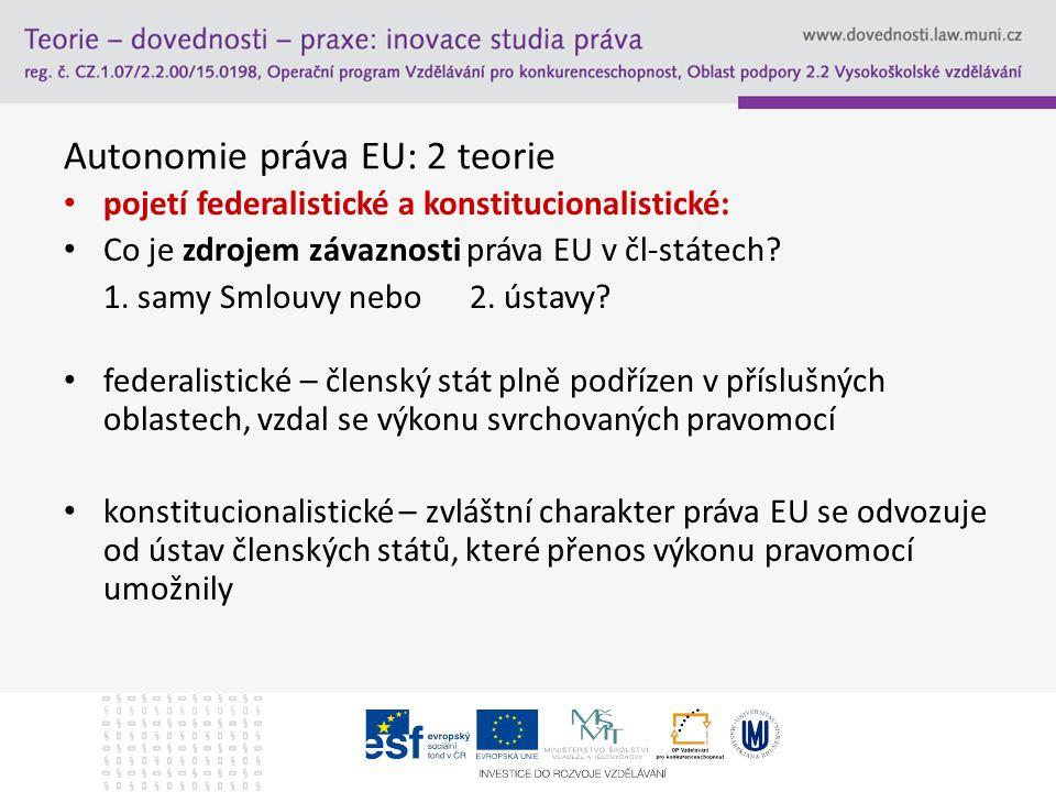 Autonomie PEU sekundární právo je určitě autonomní nezávislost práva EU vznikla přenesením výkonu právotvorných pravomocí státu na EU - rozsah: určují čl-státy, upřesňuje ESD (?) = výklad ustanovení o svěření pravomocí (?) - primární právo: stále v dispozici čl-států (zásada svěřených pravomocí) - ústava = prvotní, přenesené pravomoci druhotné reálné právní problémy: až koncem 50.