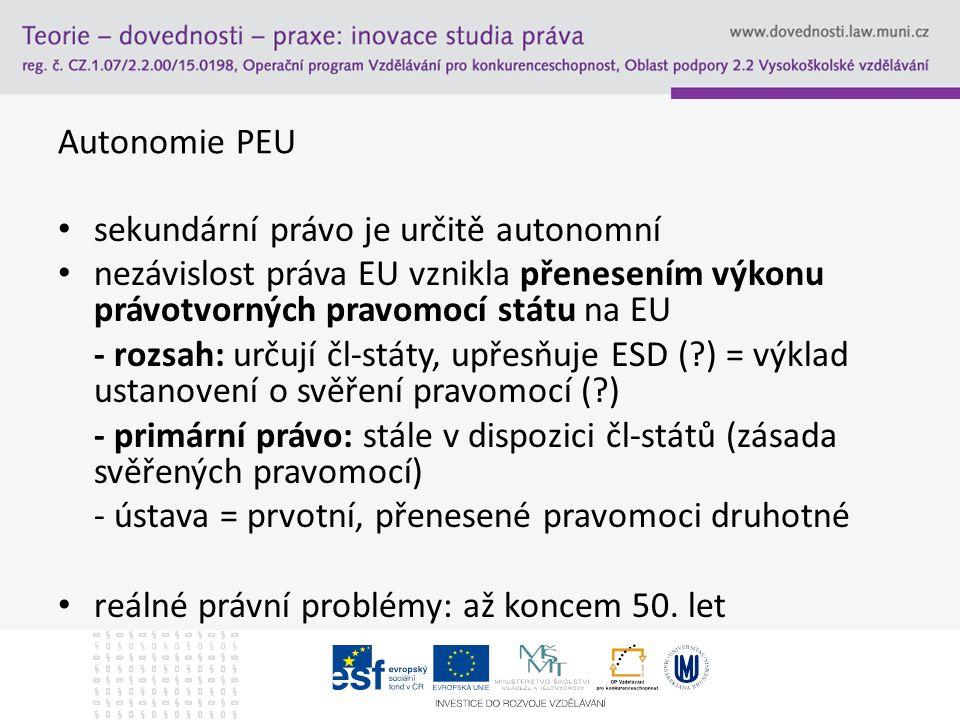 Autonomie PEU sekundární právo je určitě autonomní nezávislost práva EU vznikla přenesením výkonu právotvorných pravomocí státu na EU - rozsah: určují