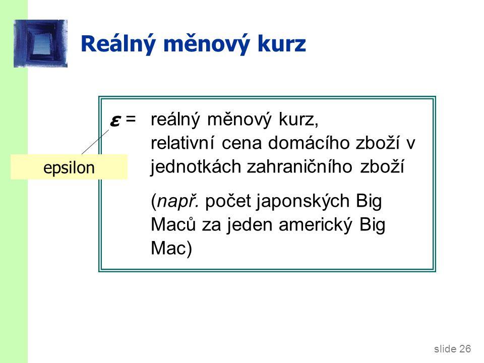 slide 26 Reálný měnový kurz = reálný měnový kurz, relativní cena domácího zboží v jednotkách zahraničního zboží (např. počet japonských Big Maců za je