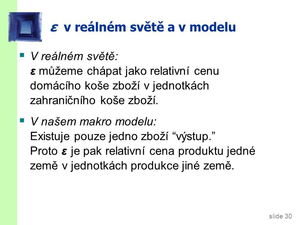slide 30 ε v reálném světě a v modelu  V reálném světě: ε můžeme chápat jako relativní cenu domácího koše zboží v jednotkách zahraničního koše zboží.