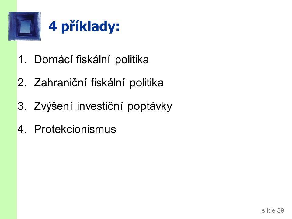 slide 39 4 příklady: 1.Domácí fiskální politika 2.Zahraniční fiskální politika 3. Zvýšení investiční poptávky 4.Protekcionismus