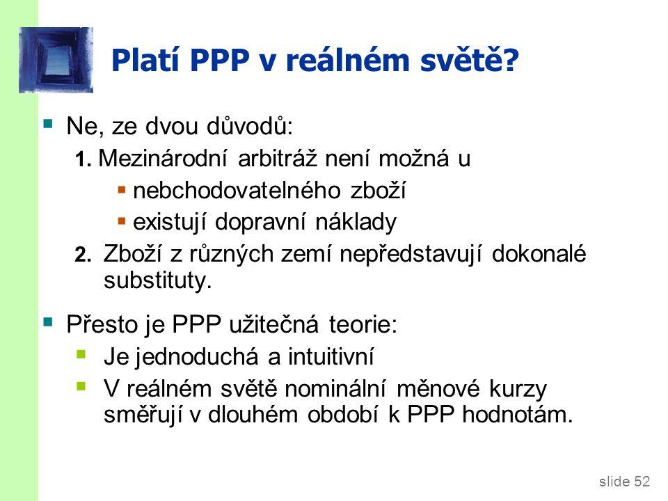 slide 52 Platí PPP v reálném světě?  Ne, ze dvou důvodů: 1. Mezinárodní arbitráž není možná u  nebchodovatelného zboží  existují dopravní náklady 2