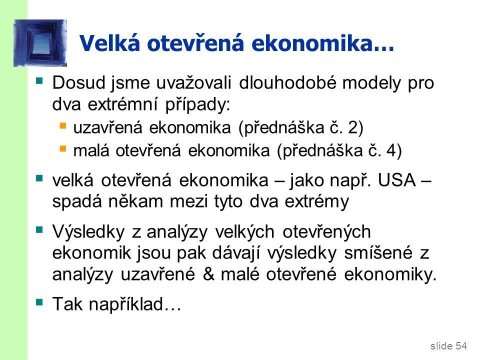 slide 54 Velká otevřená ekonomika…  Dosud jsme uvažovali dlouhodobé modely pro dva extrémní případy:  uzavřená ekonomika (přednáška č. 2)  malá ote