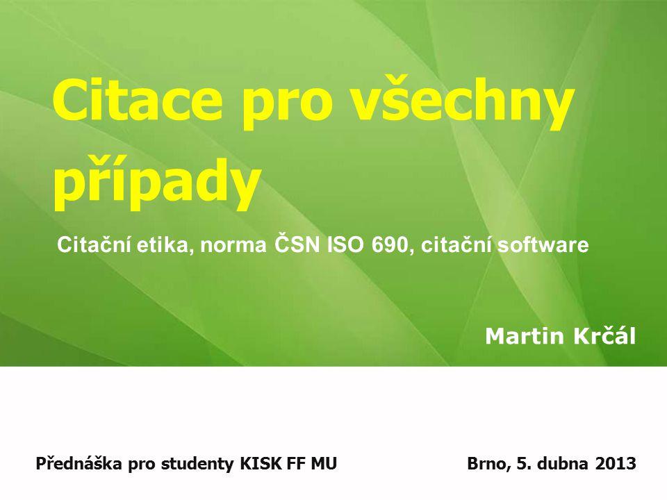 Citace pro všechny případy Martin Krčál Přednáška pro studenty KISK FF MUBrno, 5. dubna 2013 Citační etika, norma ČSN ISO 690, citační software