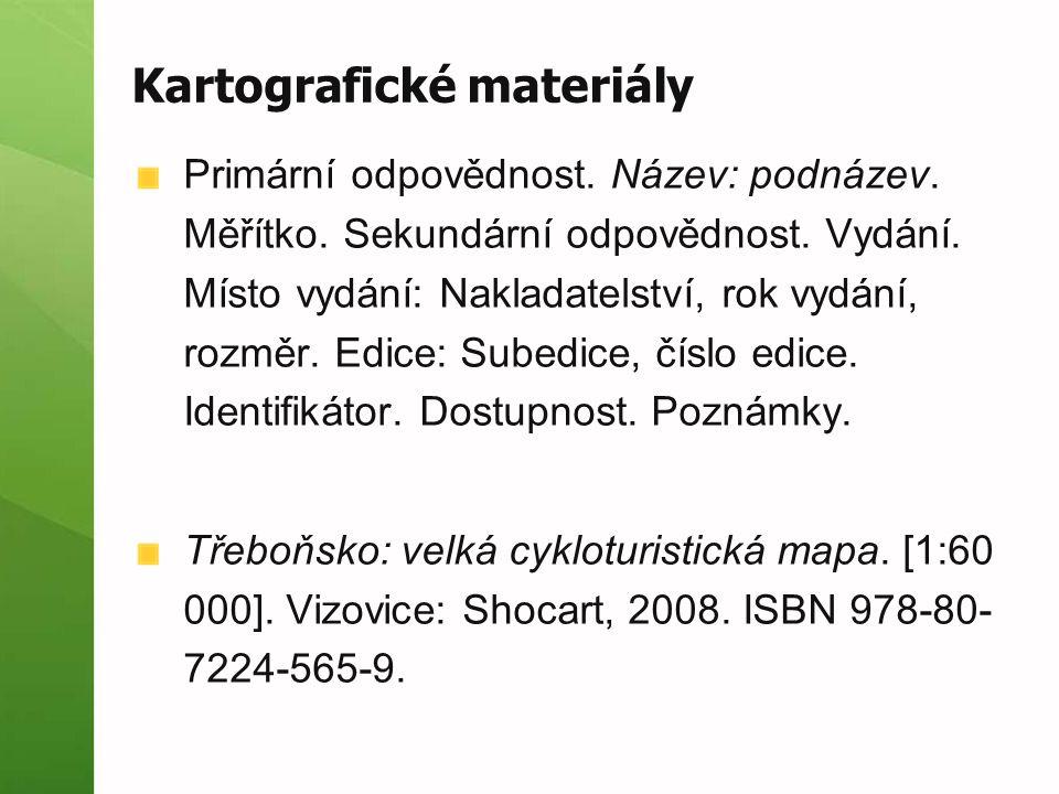 Kartografické materiály Primární odpovědnost. Název: podnázev. Měřítko. Sekundární odpovědnost. Vydání. Místo vydání: Nakladatelství, rok vydání, rozm