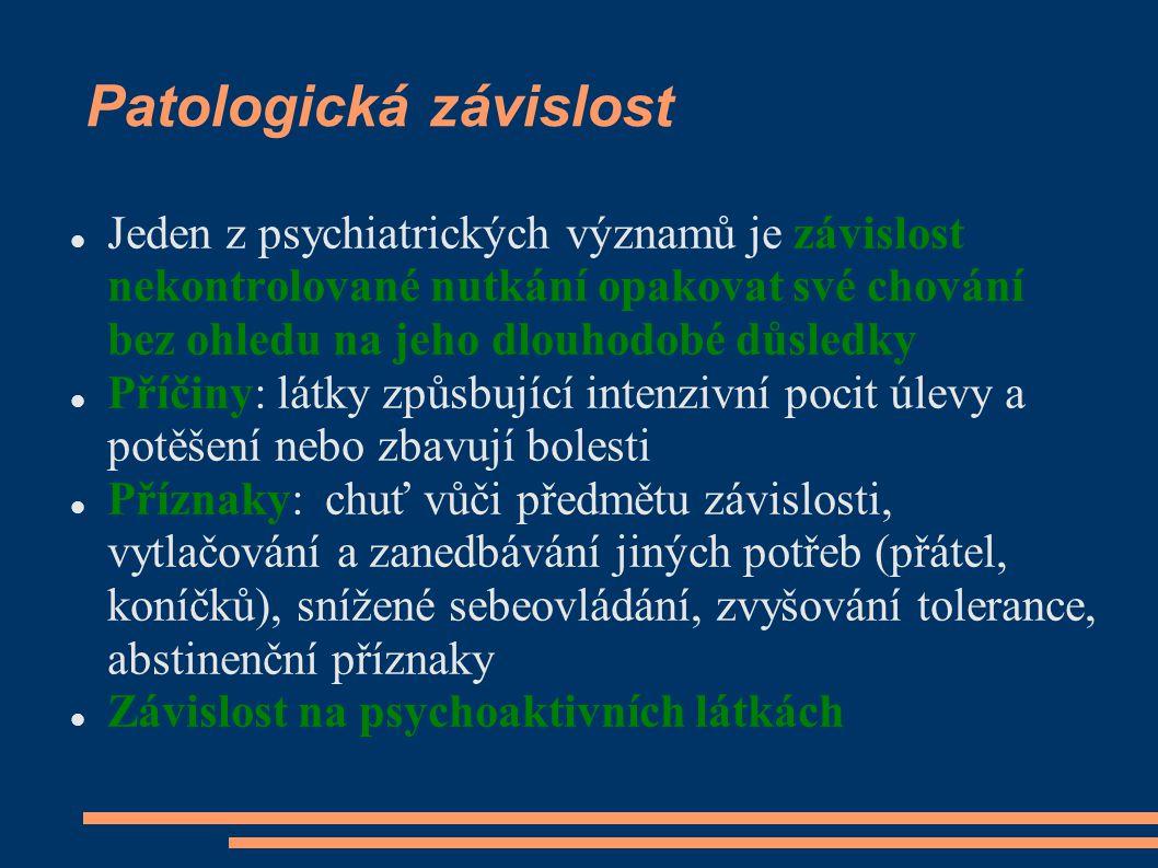 Patologická závislost Jeden z psychiatrických významů je závislost nekontrolované nutkání opakovat své chování bez ohledu na jeho dlouhodobé důsledky Příčiny: látky způsbující intenzivní pocit úlevy a potěšení nebo zbavují bolesti Příznaky: chuť vůči předmětu závislosti, vytlačování a zanedbávání jiných potřeb (přátel, koníčků), snížené sebeovládání, zvyšování tolerance, abstinenční příznaky Závislost na psychoaktivních látkách