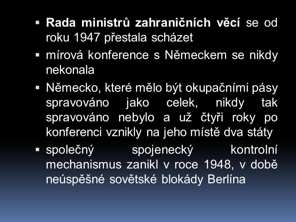  Rada ministrů zahraničních věcí se od roku 1947 přestala scházet  mírová konference s Německem se nikdy nekonala  Německo, které mělo být okupační