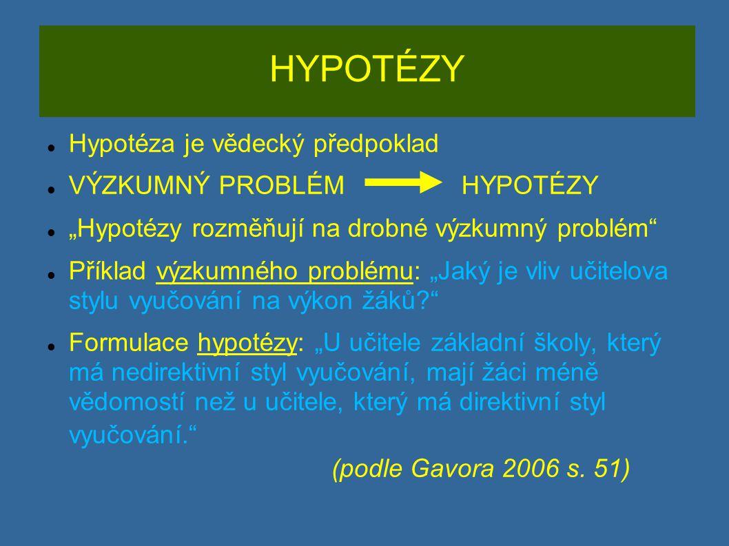 """HYPOTÉZY Hypotéza je vědecký předpoklad VÝZKUMNÝ PROBLÉM HYPOTÉZY """"Hypotézy rozměňují na drobné výzkumný problém Příklad výzkumného problému: """"Jaký je vliv učitelova stylu vyučování na výkon žáků? Formulace hypotézy: """"U učitele základní školy, který má nedirektivní styl vyučování, mají žáci méně vědomostí než u učitele, který má direktivní styl vyučování. (podle Gavora 2006 s."""