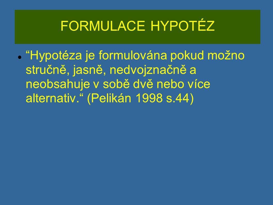FORMULACE HYPOTÉZ Hypotéza je formulována pokud možno stručně, jasně, nedvojznačně a neobsahuje v sobě dvě nebo více alternativ. (Pelikán 1998 s.44)