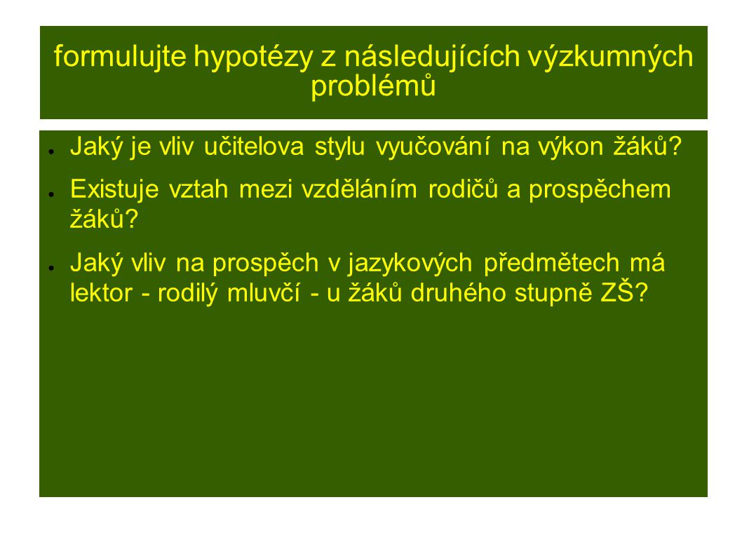 FORMULACE HYPOTÉZ ● Základní vlastnost hypotézy: vyjadřuje vztahy mezi proměnnými.