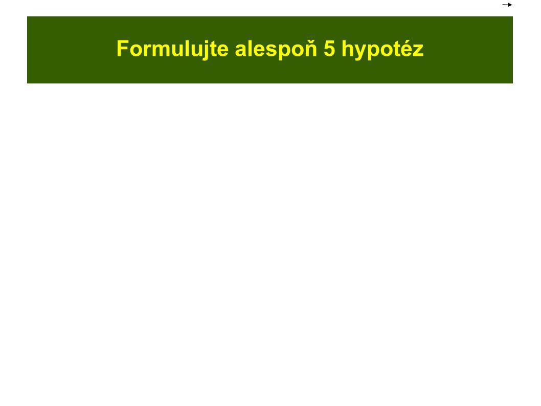 Formulujte alespoň 5 hypotéz