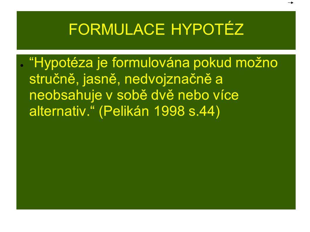 """FORMULACE HYPOTÉZ ● """"Hypotéza je formulována pokud možno stručně, jasně, nedvojznačně a neobsahuje v sobě dvě nebo více alternativ."""" (Pelikán 1998 s.4"""