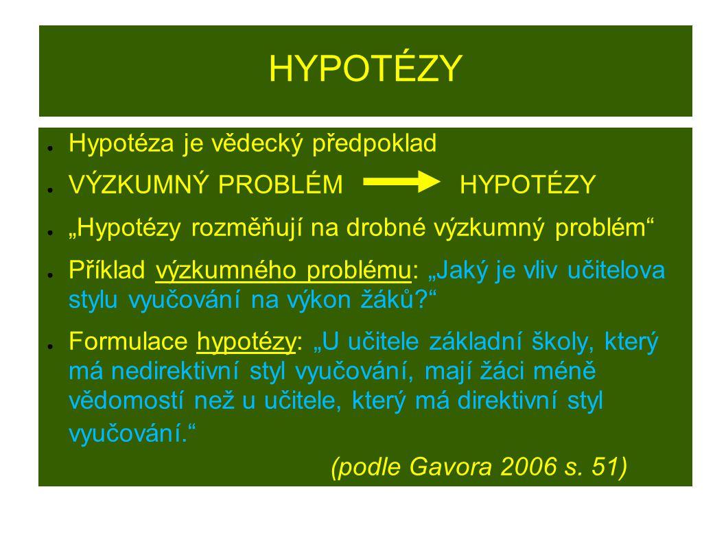 """HYPOTÉZY ● Hypotéza je vědecký předpoklad ● VÝZKUMNÝ PROBLÉM HYPOTÉZY ● """"Hypotézy rozměňují na drobné výzkumný problém ● Příklad výzkumného problému: """"Jaký je vliv učitelova stylu vyučování na výkon žáků? ● Formulace hypotézy: """"U učitele základní školy, který má nedirektivní styl vyučování, mají žáci méně vědomostí než u učitele, který má direktivní styl vyučování. (podle Gavora 2006 s."""