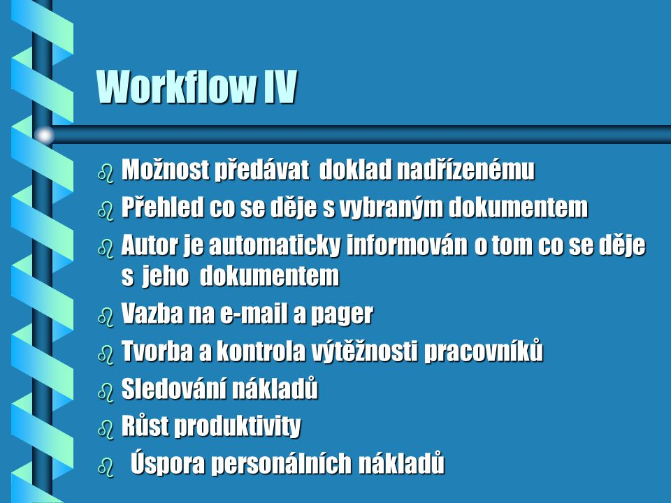 Workflow IV b Možnost předávat doklad nadřízenému b Přehled co se děje s vybraným dokumentem b Autor je automaticky informován o tom co se děje s jeho dokumentem b Vazba na e-mail a pager b Tvorba a kontrola výtěžnosti pracovníků b Sledování nákladů b Růst produktivity b Úspora personálních nákladů