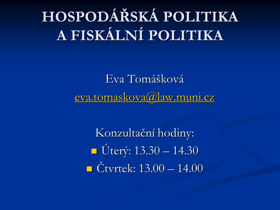 HOSPODÁŘSKÁ POLITIKA A FISKÁLNÍ POLITIKA Eva Tomášková eva.tomaskova@law.muni.cz Konzultační hodiny: Úterý: 13.30 – 14.30 Úterý: 13.30 – 14.30 Čtvrtek: 13.00 – 14.00 Čtvrtek: 13.00 – 14.00