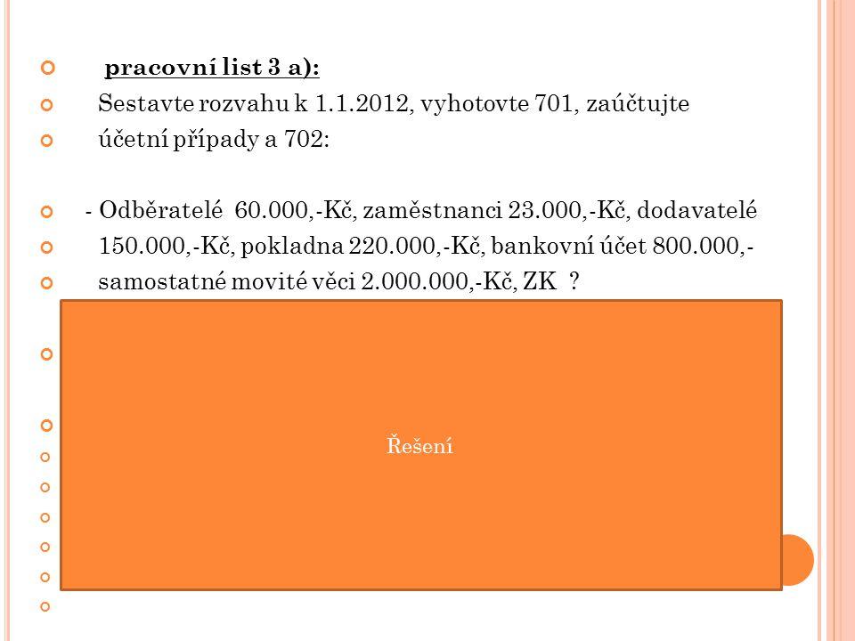 pracovní list 3 a): Sestavte rozvahu k 1.1.2012, vyhotovte 701, zaúčtujte účetní případy a 702: - Odběratelé 60.000,-Kč, zaměstnanci 23.000,-Kč, dodavatelé 150.000,-Kč, pokladna 220.000,-Kč, bankovní účet 800.000,- samostatné movité věci 2.000.000,-Kč, ZK .