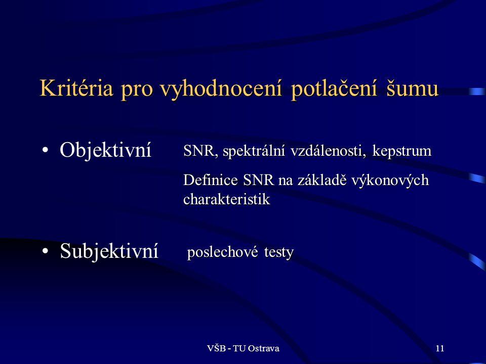 VŠB - TU Ostrava11 Kritéria pro vyhodnocení potlačení šumu Objektivní Subjektivní SNR, spektrální vzdálenosti, kepstrum Definice SNR na základě výkonových charakteristik poslechové testy
