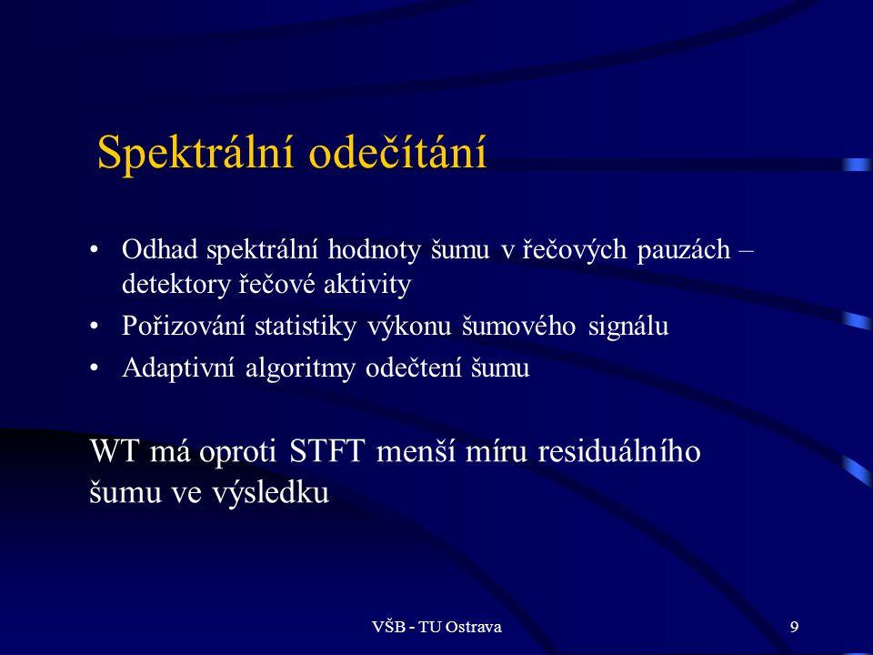 VŠB - TU Ostrava9 Spektrální odečítání Odhad spektrální hodnoty šumu v řečových pauzách – detektory řečové aktivity Pořizování statistiky výkonu šumového signálu Adaptivní algoritmy odečtení šumu WT má oproti STFT menší míru residuálního šumu ve výsledku