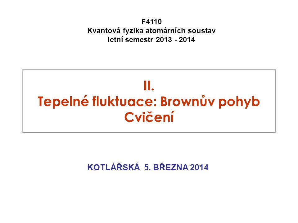 II. Tepelné fluktuace: Brownův pohyb Cvičení KOTLÁŘSKÁ 5. BŘEZNA 2014 F4110 Kvantová fyzika atomárních soustav letní semestr 2013 - 2014