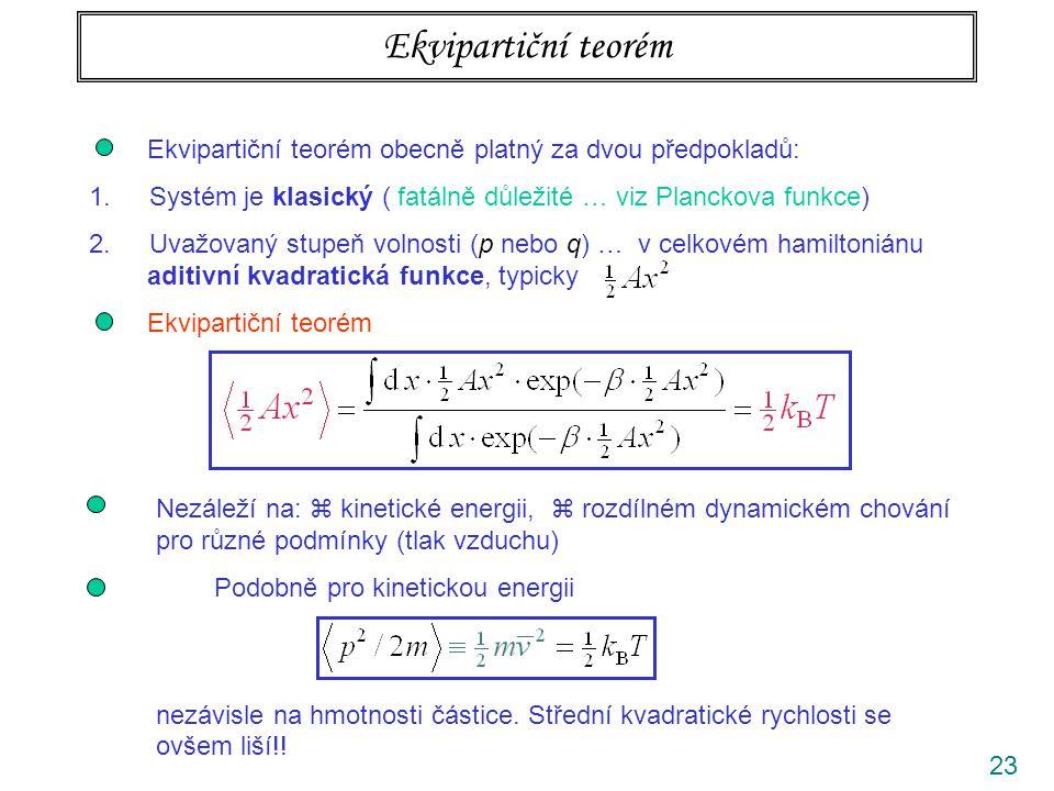 23 Ekvipartiční teorém Ekvipartiční teorém obecně platný za dvou předpokladů: 1. Systém je klasický ( fatálně důležité … viz Planckova funkce) 2. Uvaž