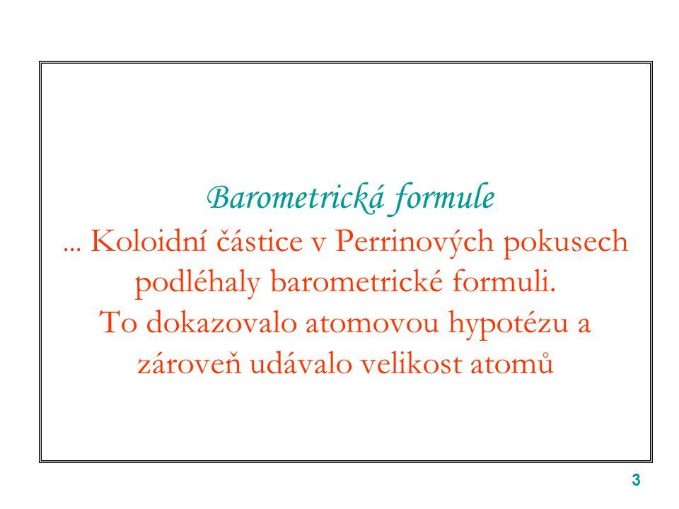 """4 Barometrická formule Einsteinova a Perrinova klíčová myšlenka: částice koloidu jsou dost malé na to, aby v tepelné rovnováze s matečnou kapalinou tvořily """"plyn (… malá koncentrace) a řídily se Boltzmannovým rozdělením pro plyny ve vnějším poli Pro koloidní částice (gumiguty) v kapalině a poli tíže 1  m pro Perrina neznámá!!!"""