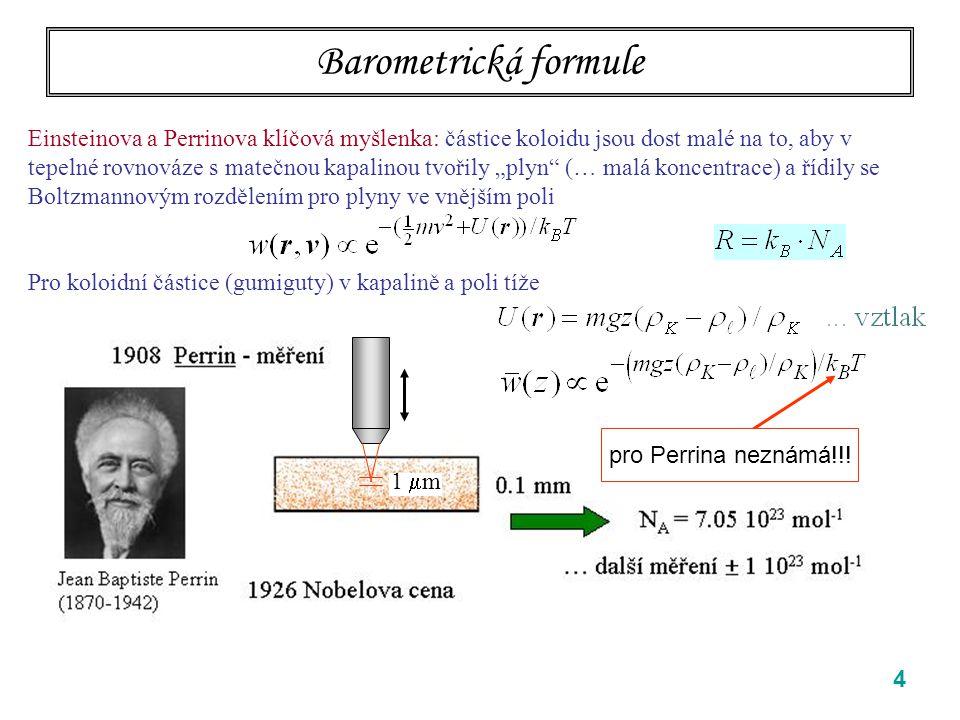 4 Barometrická formule Einsteinova a Perrinova klíčová myšlenka: částice koloidu jsou dost malé na to, aby v tepelné rovnováze s matečnou kapalinou tv