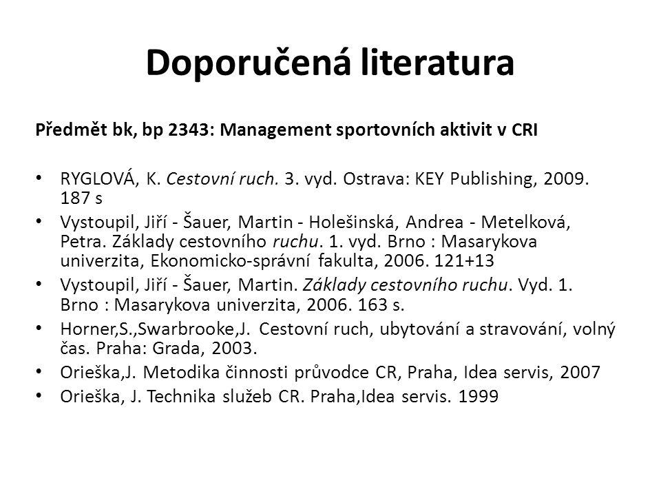 Doporučená literatura Předmět bk, bp 2343: Management sportovních aktivit v CRI RYGLOVÁ, K. Cestovní ruch. 3. vyd. Ostrava: KEY Publishing, 2009. 187