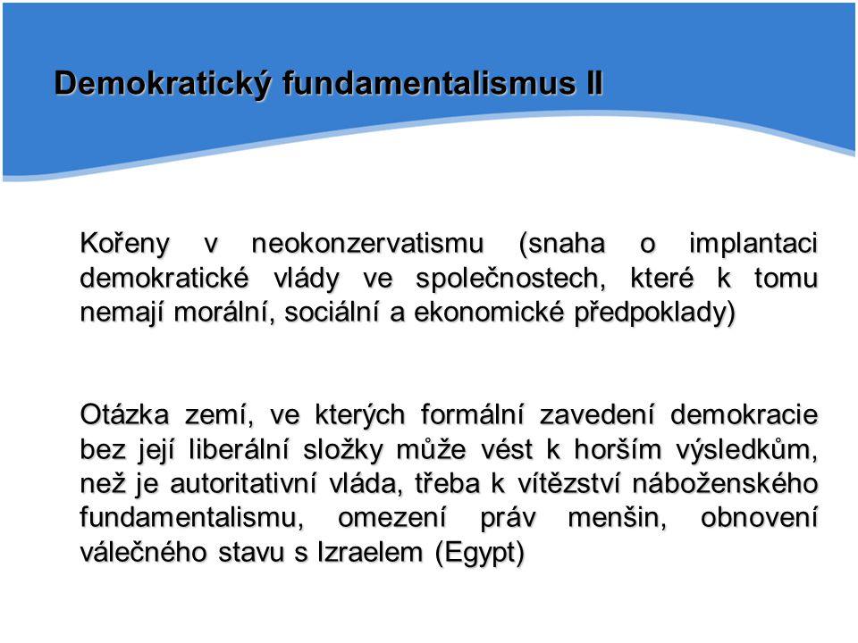 Demokratický fundamentalismus II Kořeny v neokonzervatismu (snaha o implantaci demokratické vlády ve společnostech, které k tomu nemají morální, sociá
