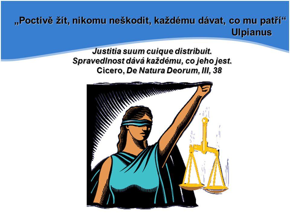 """""""Poctivě žít, nikomu neškodit, každému dávat, co mu patří"""" Ulpianus Justitia suum cuique distribuit. Spravedlnost dává každému, co jeho jest. Cicero,"""