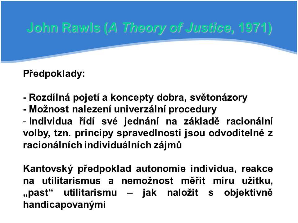 John Rawls (A Theory of Justice, 1971) Předpoklady: - Rozdílná pojetí a koncepty dobra, světonázory - Možnost nalezení univerzální procedury - - Indiv