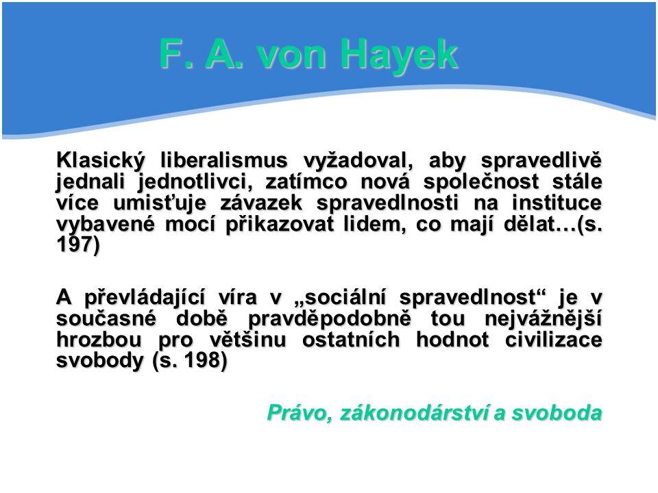 F. A. von Hayek Klasický liberalismus vyžadoval, aby spravedlivě jednali jednotlivci, zatímco nová společnost stále více umisťuje závazek spravedlnost