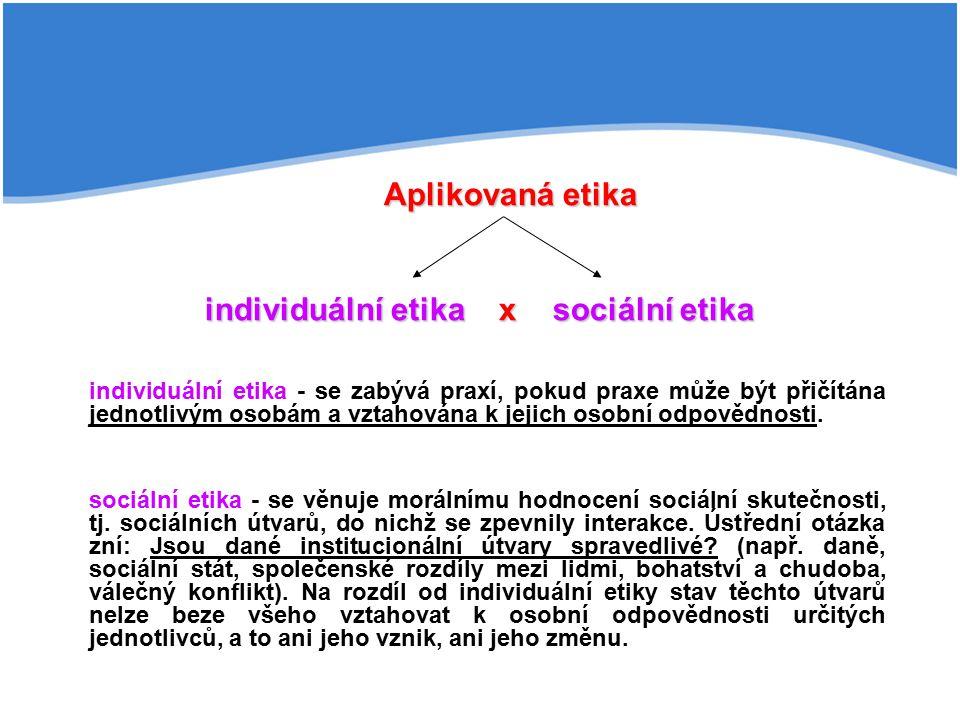 individuální etika - se zabývá praxí, pokud praxe může být přičítána jednotlivým osobám a vztahována k jejich osobní odpovědnosti. sociální etika - se