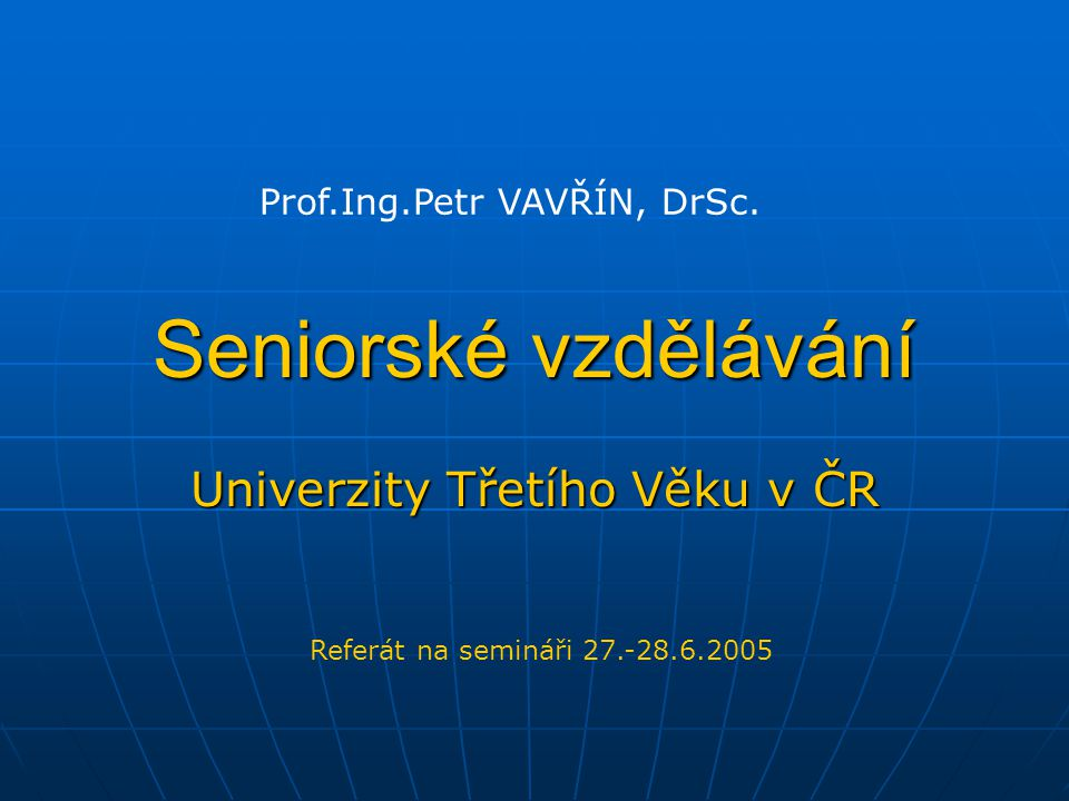 Seniorské vzdělávání Univerzity Třetího Věku v ČR Referát na semináři 27.-28.6.2005 Prof.Ing.Petr VAVŘÍN, DrSc.