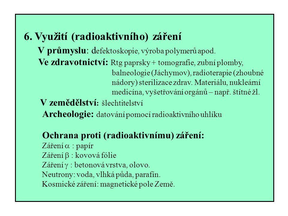 6. Využití (radioaktivního) záření V průmyslu: d efektoskopie, výroba polymerů apod. Ve zdravotnictví: Rtg paprsky + tomografie, zubní plomby, balneol